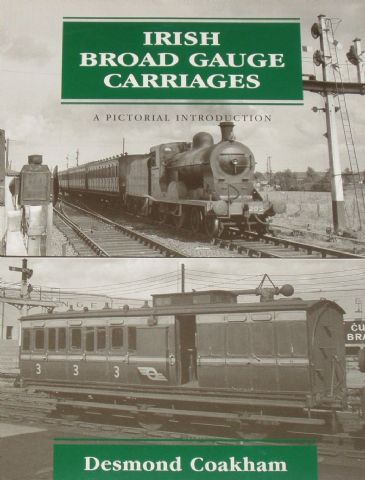 Irish Broad Gauge Carriages - A Pictorial Introduction, by Desmond Coakham